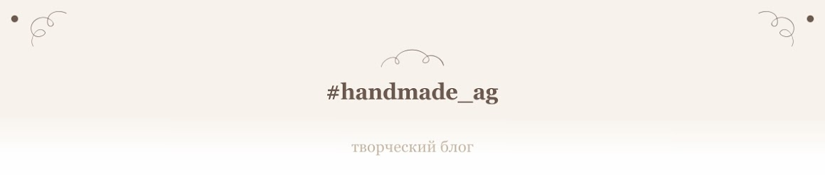 ♥ Творческий блог #handmade_ag Алены Шашиной