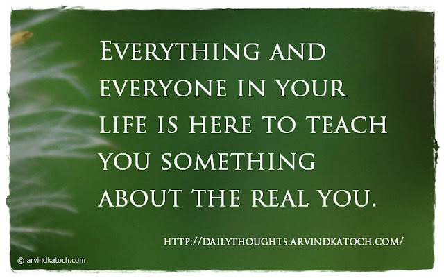 Everything, Everyone, life, teach, real, Daily Thought, Quote