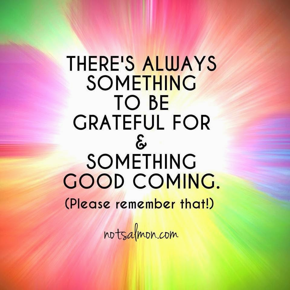 """There's always something to be grateful for and something good coming. (Please remember that!)"" ~ Unknown; notsalmon.com"