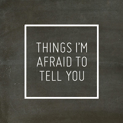 Things I'm Afraid To Tell You