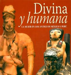 DIVINA Y HUMANA, La Mujer en el Perú y México Antiguos