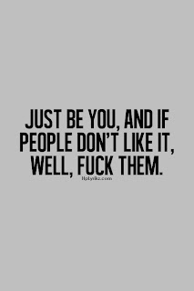 Just be you and if people don't like it, well, fuck them.