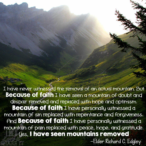 I have never witnessed the removal of an actual mountain. But because of faith I have seen a mountain of doubt and despair removed and replaced with hope and optimism. Because of faith I have personally witnessed a mountain of sin replaced with repentance and forgiveness. And because of faith I have personally witnessed a mountain of pain replaced with peace, hope, and gratitude. Yes, I have seen mountains removed. - Richard C. Edgley