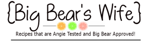 Big Bear's Wife {Recipes that are Angie Tested and BigBear Approved!}