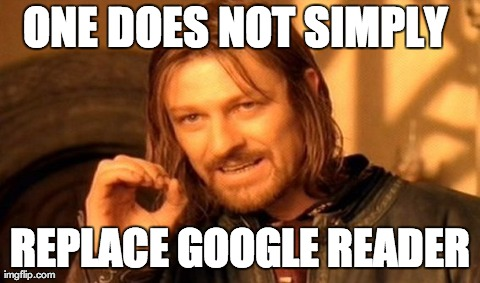 one does not simply replace google reader