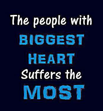The people with biggest heart suffers the most.