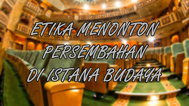 ETIKA MENONTON PERSEMBAHAN DI ISTANA BUDAYA