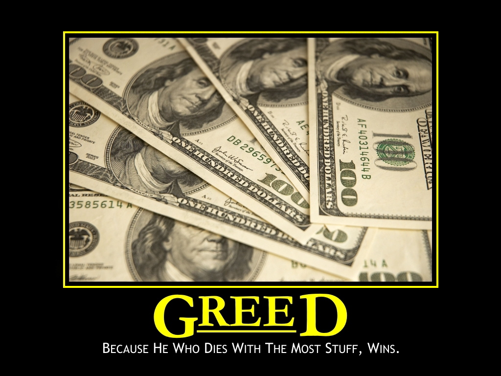 greed for money Private greed is widely defined as: making money selling people what they want public service, on the other hand, is widely defined as: gaining power to make people do what you want them to-thomas sowell reply to adam smith quote adam smith.