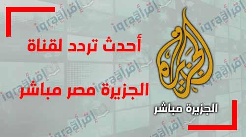 """تردد قناة الجزيرة """"Aljazeera"""" الجديد على النايل سات , أحدث تردد لقناة الجزيرة مصر مباشر الاخبارية لمتابعة اخبار مصر الان"""