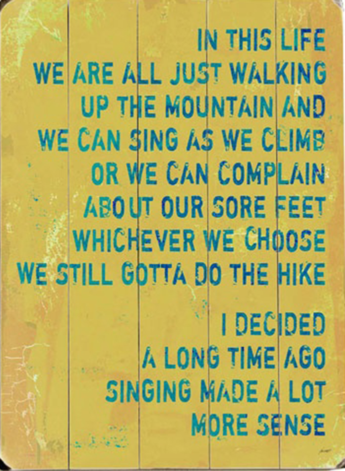 In this life we are all just walking up the mountain and we can sing as we climb or we can complain about our sour feet. Whichever we choose we still gotta do the hike. I decided a long time ago singing made a lot more sense.