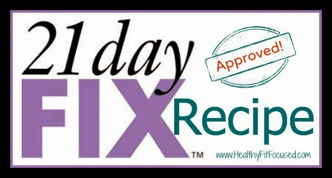21 Day Fix Recipe Approved, www.HealthyFitFocused.com