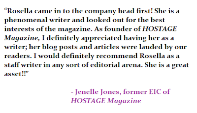 """""""Rosella came in to the company head first! She is a phenomenal writer and looked out for the best interests of the magazine. As founder of HOSTAGE Magazine, I definitely appreciated having her as a writer; her blog posts and articles were lauded by our readers. I would definitely recommend Rosella as a staff writer in any sort of editorial arena. She is a great asset!!"""" - Jenelle Jones, former EIC of HOSTAGE Magazine"""