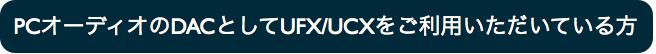 PCオーディオのDACとしてUCX/UFXをお使いの方