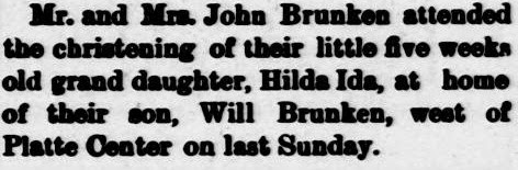 The Columbus Journal, October 31, 1906 page 8.  Mr. and Mrs. John Brunken attended the christening of their little five weeks old grand daughter, Hilda Ida, at home of their son, Will Brunken, west of Platte Center on last Sunday. [Route 3.]