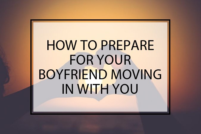 How To Prepare For Your Boyfriend Moving In With You