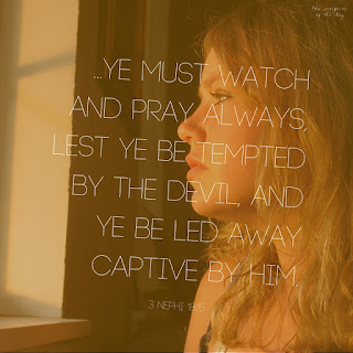 Verily, verily, I say unto you, ye must watch and pray always, lest ye be tempted by the devil, and ye be led away captive by him. 3 Nephi 18:15