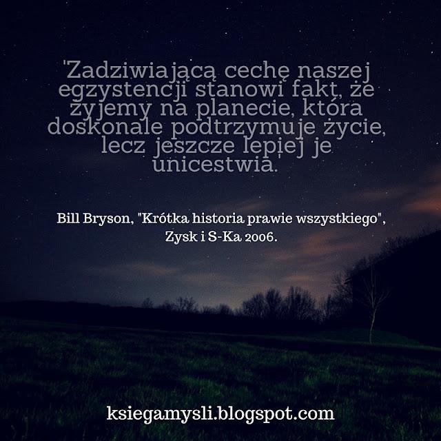 """Zadziwiającą cechę naszej egzystencji stanowi fakt, że żyjemy na planecie, która doskonale podtrzymuje życie, lecz jeszcze lepiej je unicestwia. Bill Bryson, """"Krótka historia prawie wszystkiego""""."""