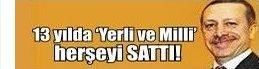 ••• 'YERLİ ve MİLLİ' demedi SATTI!