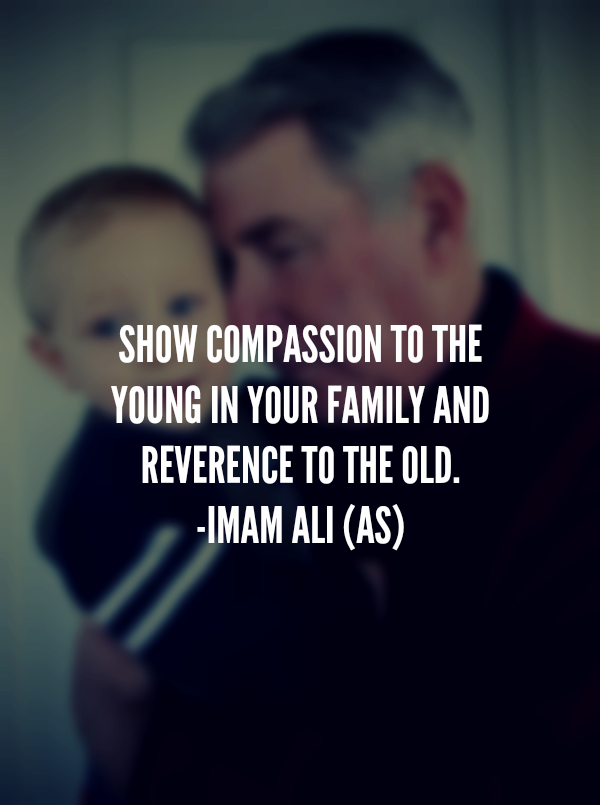 SHOW COMPASSION TO THE YOUNG IN YOUR FAMILY AND REVERENCE TO THE OLD.