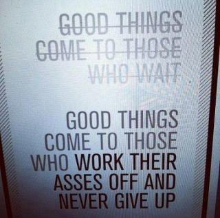"Text graphic, has ""good things come to those who wait"" crossed out, with ""good things come to those who work their asses off and never give up"" underneath"