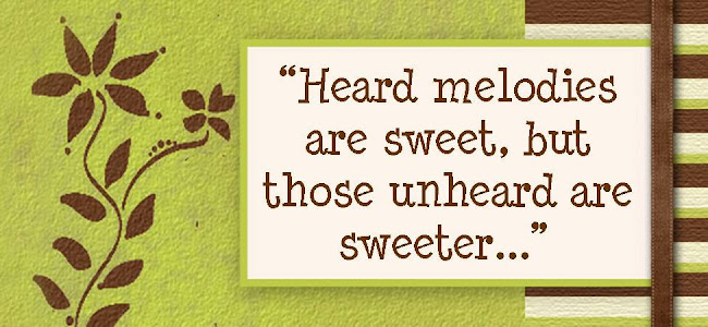 """Heard melodies are sweet, but those unheard are sweeter..."""