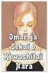 http://shojo-y-josei.blogspot.com.es/2014/03/omae-ga-sekai-o-kowashitai-nara.html