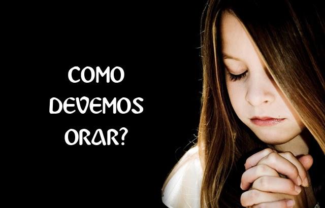 como devemos orar - Como Orar - Descubra como Ter Uma Intimidade com Deus