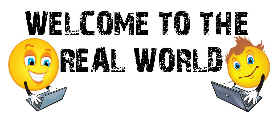 "welcome to the real world Welcome to the real world something's been bothering me lately, and judging from what i know about the people who read these articles each week, i bet it's bothered some of you before too it's that phrase—"" welcome to the real world ."