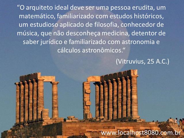 """""""O arquiteto ideal deve ser uma pessoa erudita, um matemático, familiarizado com estudos históricos, um estudioso aplicado de filosofia, conhecedor de música, que não desconheça medicina, detentor de saber jurídico e familiarizado com astronomia e cálculos astronômicos."""" (Vitruvius, 25 A.C.)"""
