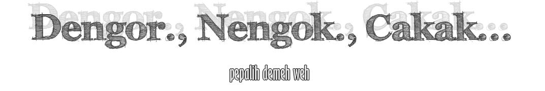 Dengor, Nengok, Cakak.