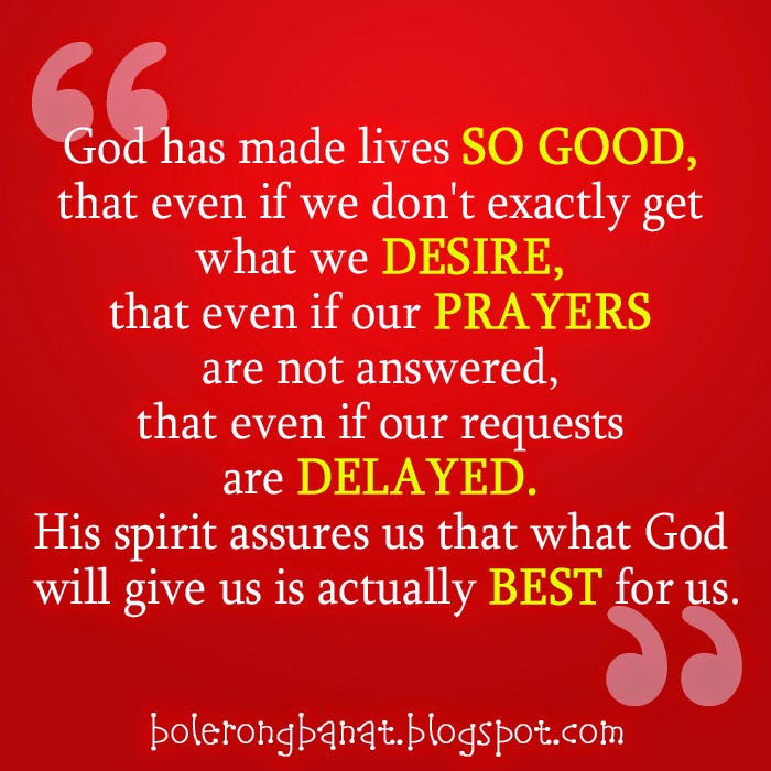 God has made live so good, that even if we don't exactly get what we desire.