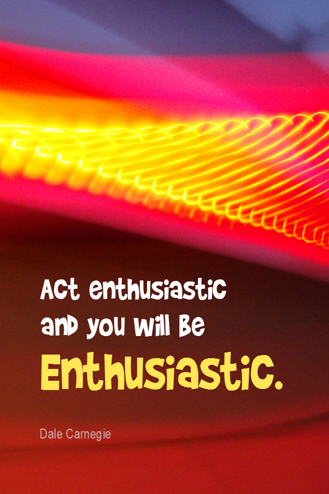 visual quote - image quotation for ENTHUSIASM - Act enthusiastic and you will be Enthusiastic. - Dale Carnegie