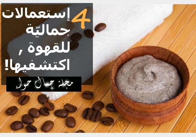 4 إستعمالات جماليّة للقهوة , اكتشفيها!