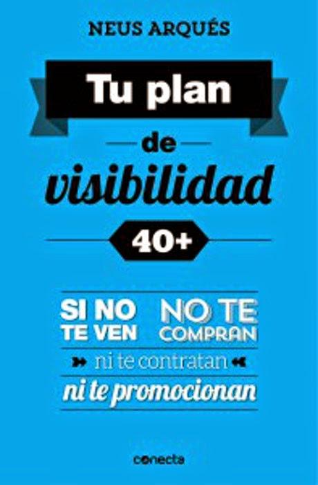 LIBRO - Tu Plan De Visibilidad 40+ Si No Te Ven, No Te Compran, Ni Te Contratan, Ni Te Promocionan Neus Arqués (Conecta - 16 Abril 2015) ECONOMIA - EMPRESA | Edición papel & ebook kindle