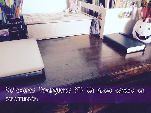 Reflexiones Domingueras 37: Un nuevo espacio en construcción