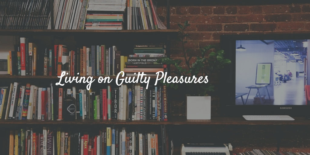Living on Guilty Pleasures