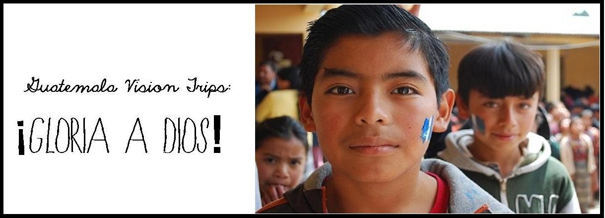 Guatemala Vision Trips: Gloria a Dios!