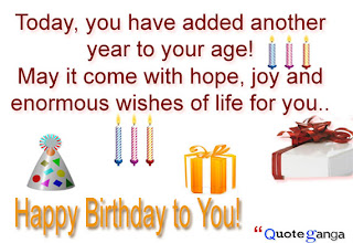 Today, you have added another year to your age! May it come with hope, joy and enormous wishes of life for you.