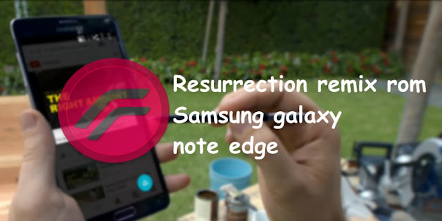 Resurrection remix rom galaxy note edge SM-N915f,SM-N915FY,SM-N915G