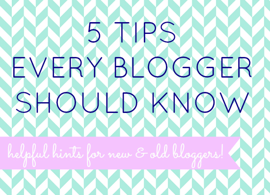 5 Tips Every Blogger Should Know: helpful hints for new & old bloggers!