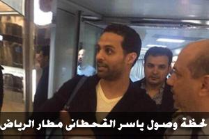 بالصور لحظة وصول ياسر القحطانى المطار