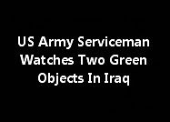 US Army Serviceman Watches Two Green Objects In Iraq