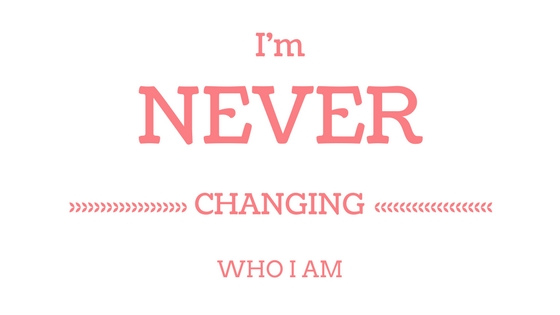 I'm NEVER Changing WHO I Am!