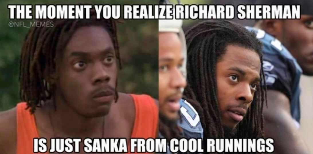The moment you realize Richard sherman is just sanka from cool runnings
