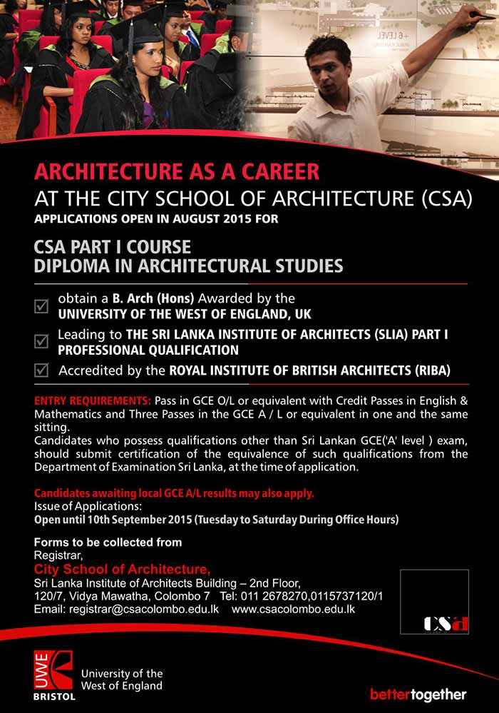 ARCHITECTURE AS A CAREER AT THE CITY SCHOOL OF ARCHITECTURE (CSA) - CSA PART I COURSE DIPLOMA IN ARCHITECTURAL STUDIES  obtain a B. Arch (Hons) Awarded by the  UNIVERSITY OF THE WEST OF ENGLAND, UK  Leading to THE SRI LANKA INSTITUTE OF ARCHITECTS (SLIA) PART I  PROFESSIONAL QUALIFICATION    Accredited by the ROYAL INSTITUTE OF BRITISH ARCHITECTS (RIBA)   ENTRY REQUIREMENTS: Pass in GCE O/L or equivalent with Credit Passes in English & Mathematics and Three Passes in the GCE A / L or equivalent in one and the same sitting.  Candidates who possess qualifications other than Sri Lankan GCE('A' level ) exam, should submit certification of the equivalence of such qualifications from the Department of Examination Sri Lanka, at the time of application.  Candidates awaiting local GCE A/L results may also apply.  Issue of Applications:  Open until 10th September 2015 (Tuesday to Saturday During Office Hours)
