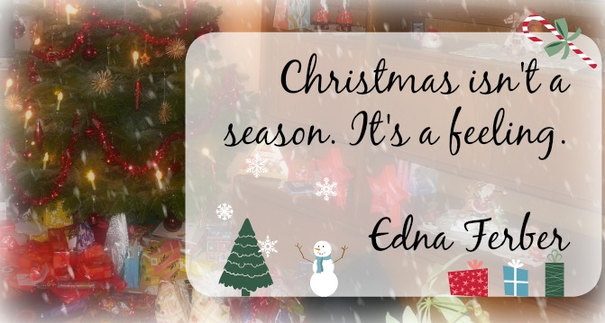 Christmas isn't a season. It's a feeling. Edna Ferber