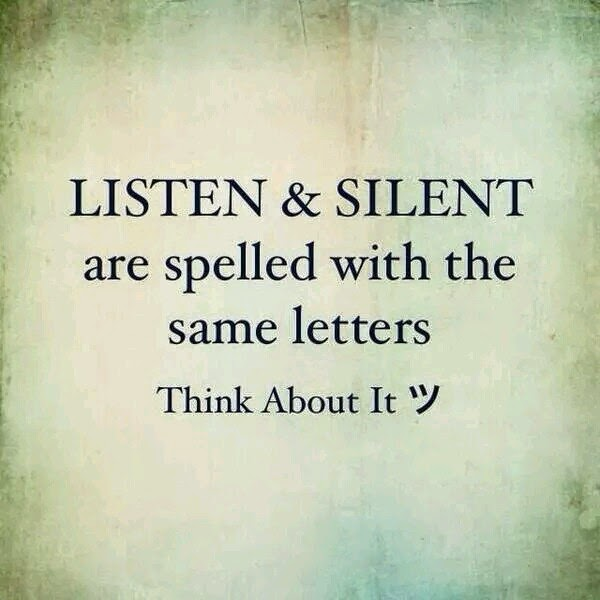 """Listen and silent are spelled with the same letters. Think about it."""