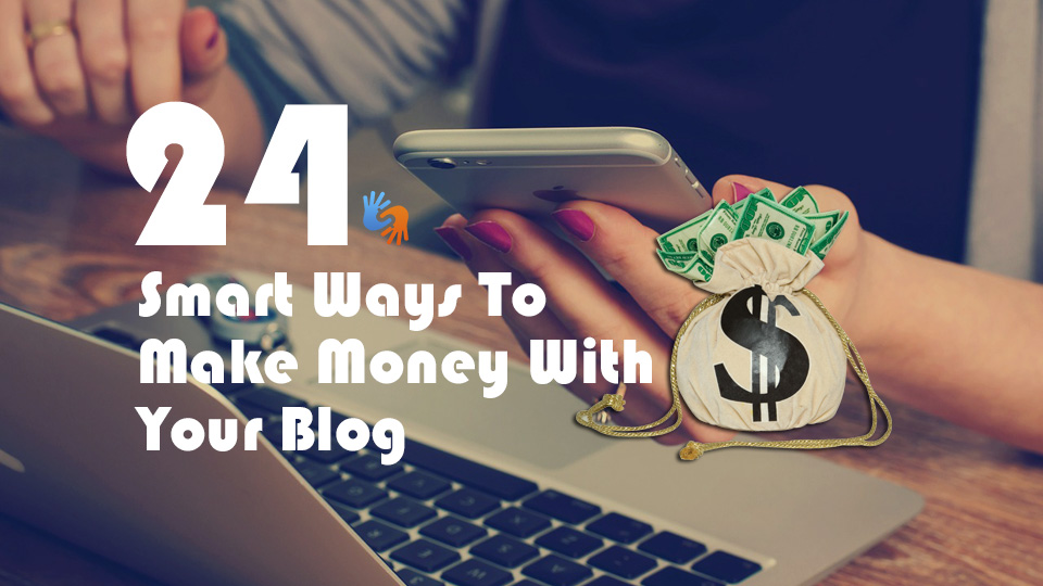 24 Smart Ways To Make Money With Your Blog