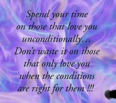 spend your time on those that love you unconditionally