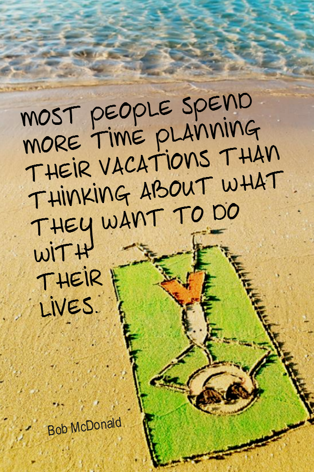 visual quote - image quotation for PLANNING - Most people spend more time planning their vacations than thinking about what they want to do with their lives. - Bob McDonald